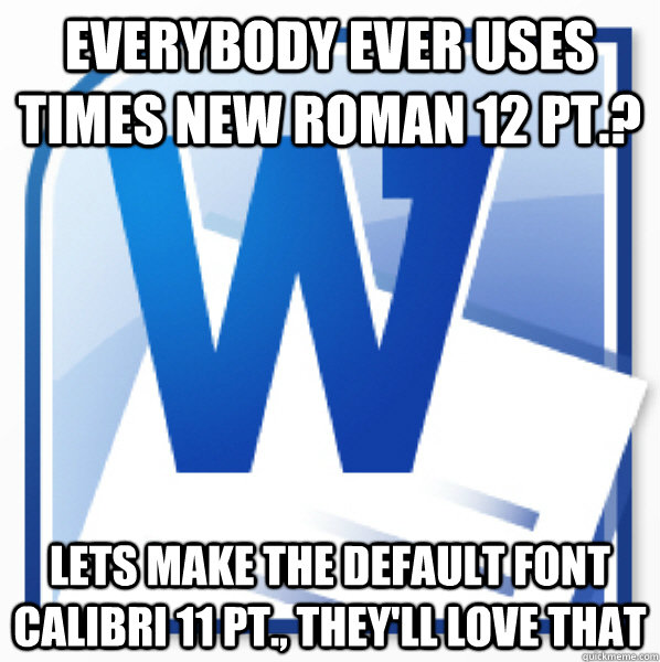Everybody ever uses times new roman 12 pt.? lets make the default font calibri 11 pt., they'll love that - Everybody ever uses times new roman 12 pt.? lets make the default font calibri 11 pt., they'll love that  Misc
