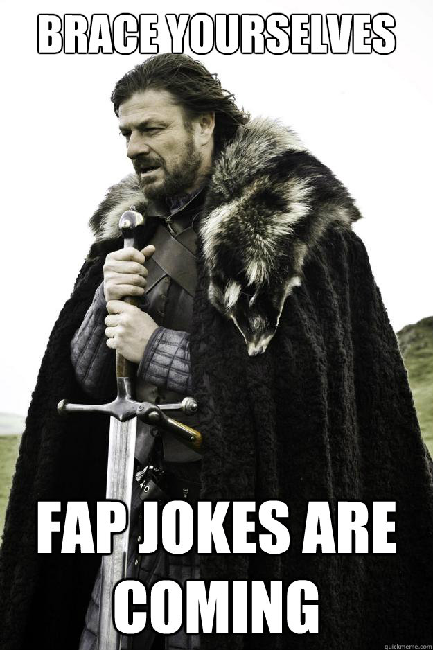 Brace yourselves fap jokes are coming - Brace yourselves fap jokes are coming  They are coming