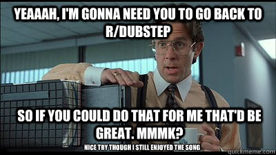 Yeaaah, i'm gonna need you to go back to r/dubstep so if you could do that for me that'd be great. MmmK? Nice try though i still enjoyed the song - Yeaaah, i'm gonna need you to go back to r/dubstep so if you could do that for me that'd be great. MmmK? Nice try though i still enjoyed the song  Bill Lumbergh