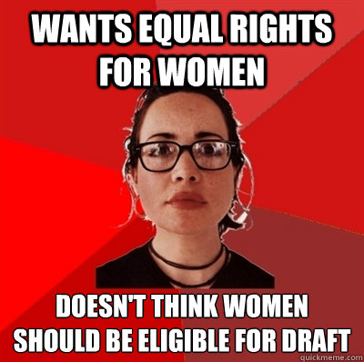 Wants Equal Rights for Women doesn't think women should be eligible for draft - Wants Equal Rights for Women doesn't think women should be eligible for draft  Liberal Douche Garofalo