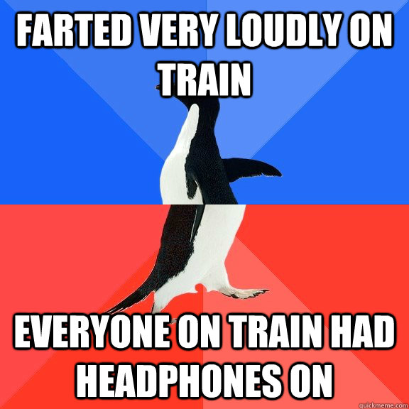 Farted very loudly on train Everyone on train had headphones on - Farted very loudly on train Everyone on train had headphones on  Socially Awkward Awesome Penguin