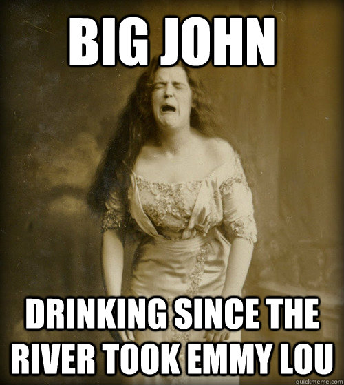 big john drinking since the river took Emmy Lou - big john drinking since the river took Emmy Lou  1890s Problems