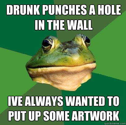 drunk punches a hole in the wall ive always wanted to put up some artwork - drunk punches a hole in the wall ive always wanted to put up some artwork  Foul Bachelor Frog