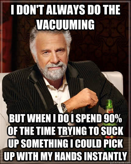 I don't always do the vacuuming but when I do I spend 90% of the time trying to suck up something I could pick up with my hands instantly  - I don't always do the vacuuming but when I do I spend 90% of the time trying to suck up something I could pick up with my hands instantly   The Most Interesting Man In The World
