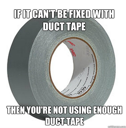 If it can't be fixed with duct tape Then you're not using enough duct tape  - If it can't be fixed with duct tape Then you're not using enough duct tape   Misc