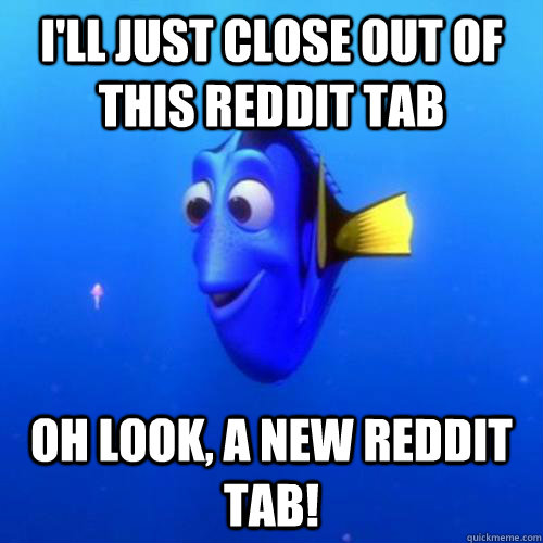 I'll just close out of this reddit tab oh look, a new reddit tab! - I'll just close out of this reddit tab oh look, a new reddit tab!  dory