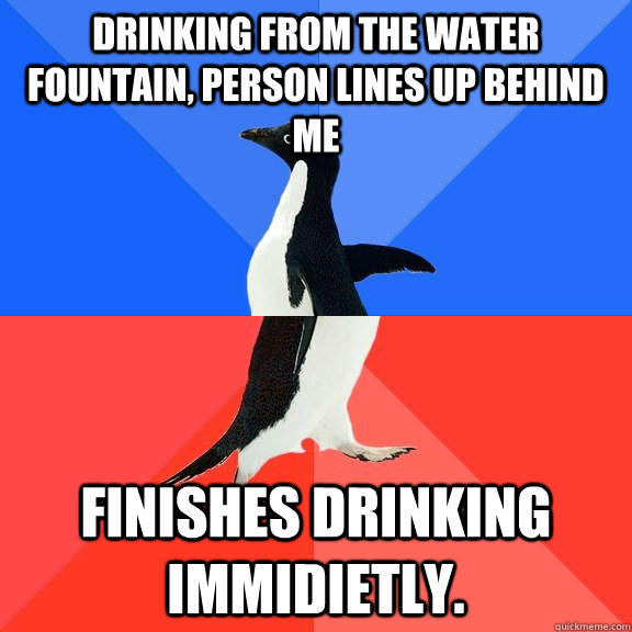 Drinking From the Water Fountain, Person lines up behind me Finishes Drinking Immidietly. - Drinking From the Water Fountain, Person lines up behind me Finishes Drinking Immidietly.  Socially Awkward Awesome Penguin