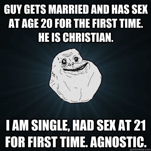 Guy gets married and has sex at age 20 for the first time. He is Christian. I am single, had sex at 21 for first time. Agnostic. - Guy gets married and has sex at age 20 for the first time. He is Christian. I am single, had sex at 21 for first time. Agnostic.  Forever Alone