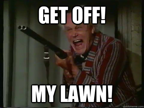 GET OFF! MY LAWN!  Crazy old man with a shotgun