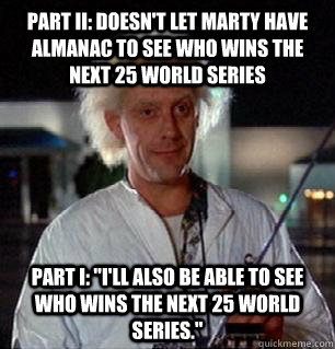 Part II: doesn't let marty have almanac to see who wins the next 25 world series Part I: