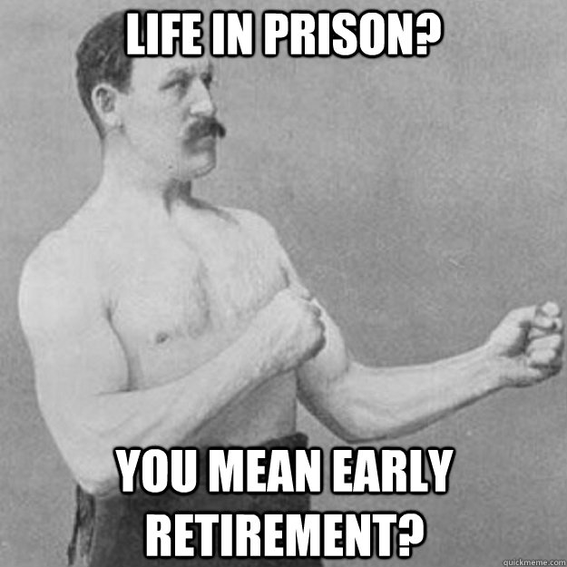 life in prison? you mean early retirement? - life in prison? you mean early retirement?  overly manly man