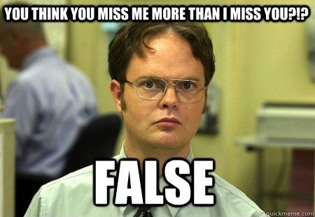 You think you miss me more than i miss you?!? FALSE  Schrute