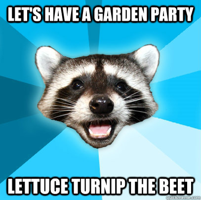 Let's have a garden party Lettuce turnip the beet - Let's have a garden party Lettuce turnip the beet  Lame Pun Coon