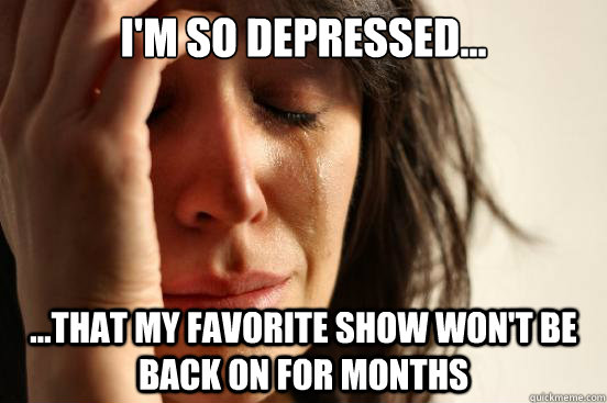 i'm so depressed... ...that my favorite show won't be back on for months - i'm so depressed... ...that my favorite show won't be back on for months  First World Problems