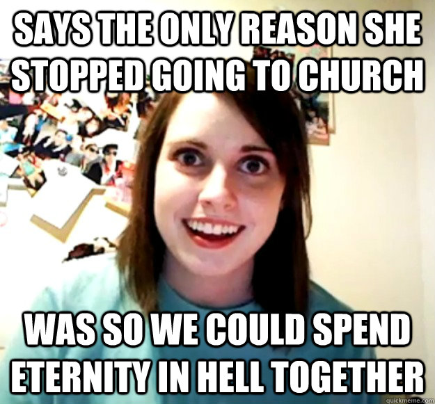 Says the only reason she stopped going to church was so we could spend eternity in hell together - Says the only reason she stopped going to church was so we could spend eternity in hell together  Overly Attached Girlfriend