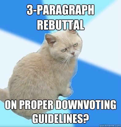 3-paragraph rebuttal on proper downvoting guidelines?  Unamused Fat Cat