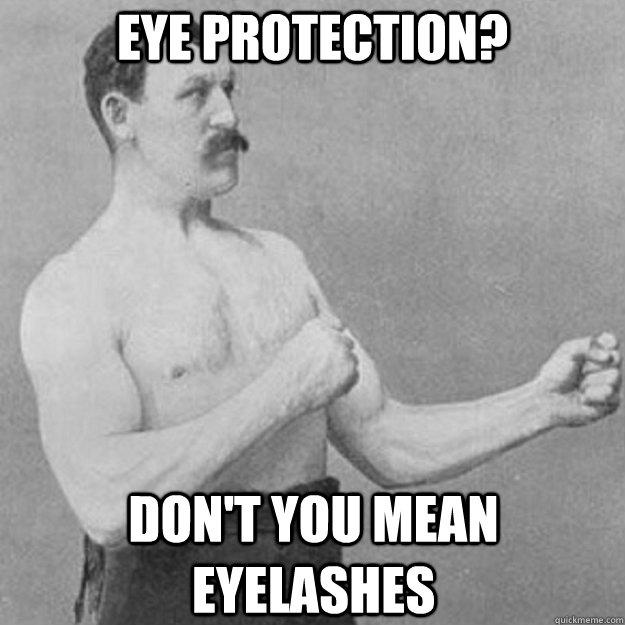Eye protection?  Don't you mean eyelashes  - Eye protection?  Don't you mean eyelashes   overly manly man