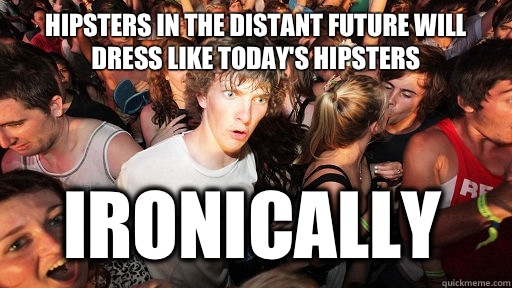 Hipsters in the distant future will dress like today's hipsters Ironically - Hipsters in the distant future will dress like today's hipsters Ironically  Sudden Clarity Clarence