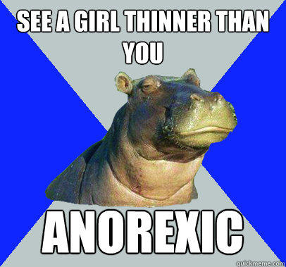 See A girl thinner than you Anorexic  Skeptical Hippo