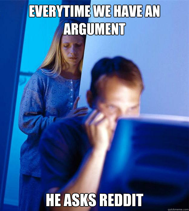 everytime we have an argument he asks reddit - everytime we have an argument he asks reddit  Redditors Wife