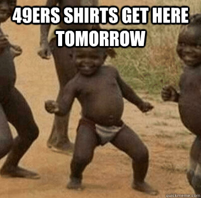 49ers shirts get here tomorrow   - 49ers shirts get here tomorrow    3rd world success kid