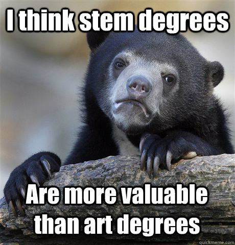 I think stem degrees Are more valuable than art degrees - I think stem degrees Are more valuable than art degrees  Confession Bear