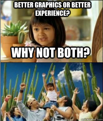 Why not both? Better graphics or better experience? - Why not both? Better graphics or better experience?  Why not both