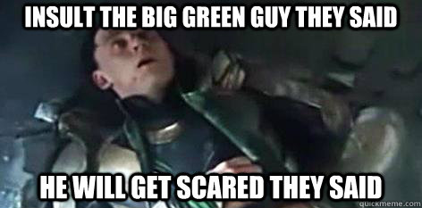 Insult the big green guy they said He will get scared they said  Loki