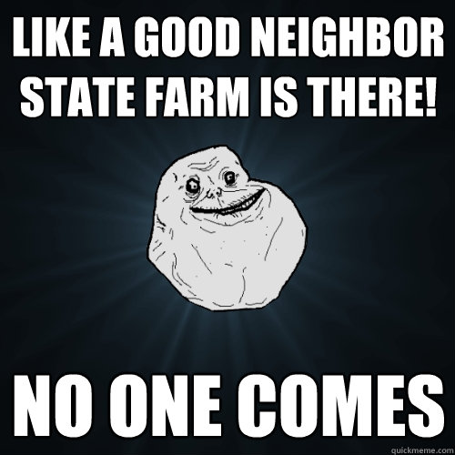 Like a good neighbor state farm is THERE! no one comes  Forever Alone