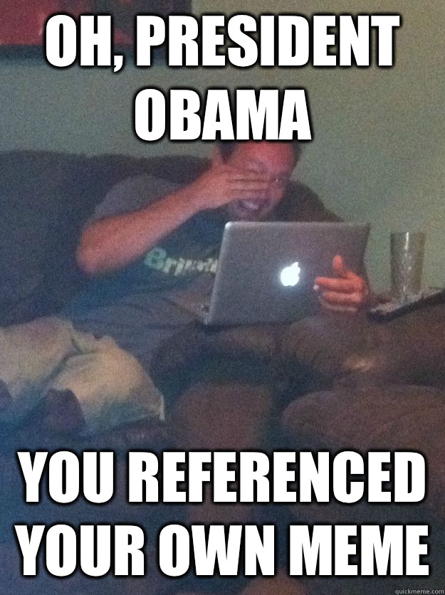 Oh, President Obama You referenced your own meme
