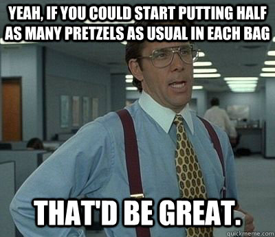 Yeah, if you could start putting half as many pretzels as usual in each bag That'd be great. - Yeah, if you could start putting half as many pretzels as usual in each bag That'd be great.  Bill lumberg