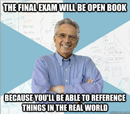 The final exam will be open book because you'll be able to reference things in the real world - The final exam will be open book because you'll be able to reference things in the real world  Good guy professor