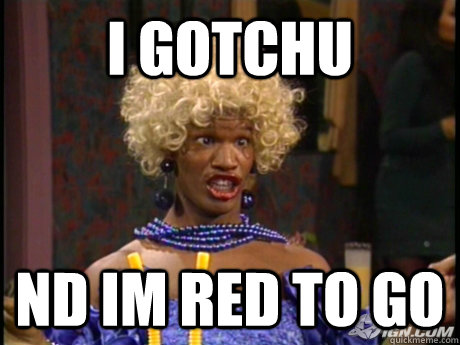 I gotchu Nd im red to go  Wanda in living color