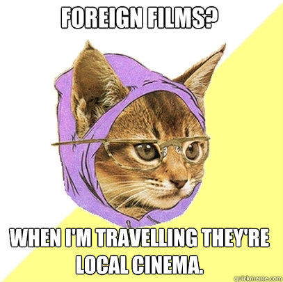 foreign films? when i'm travelling they're local cinema. - foreign films? when i'm travelling they're local cinema.  Hipster Kitty