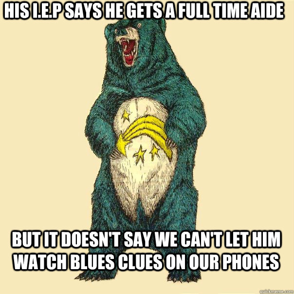 His I.E.P says he gets a full time aide but it doesn't say we can't let him watch blues clues on our phones  Insanity Care