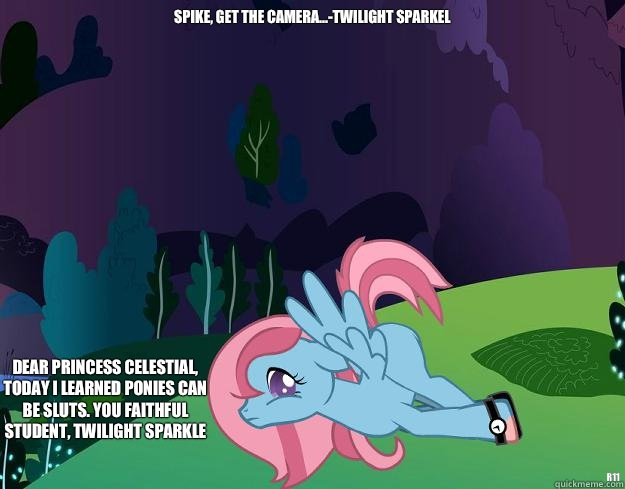 Spike, Get the camera...-Twilight Sparkel R11 Dear Princess Celestial, Today I learned ponies can be sluts. You faithful student, Twilight Sparkle  My little pony