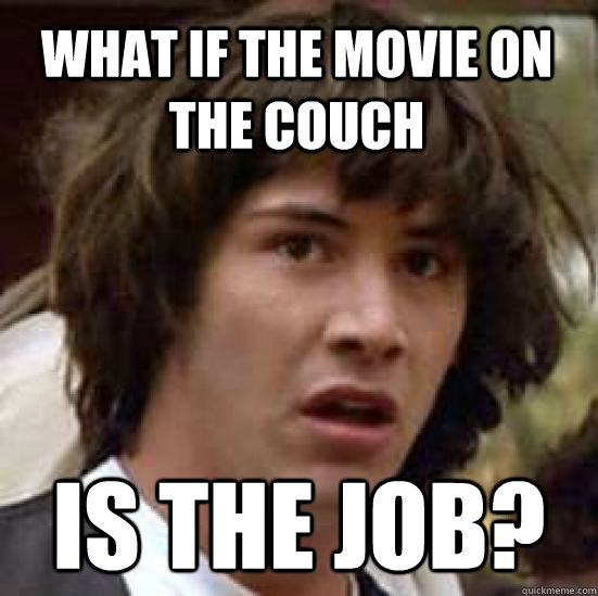 What if the movie on the couch is the job?  conspiracy keanu