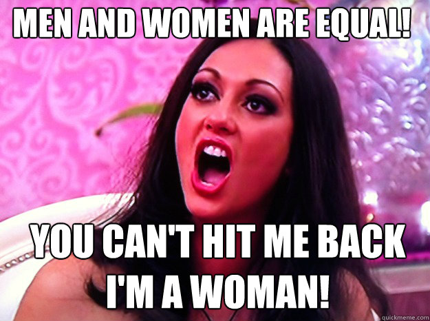 Men and women are equal!  You can't hit me back i'm a woman! - Men and women are equal!  You can't hit me back i'm a woman!  Feminist Nazi