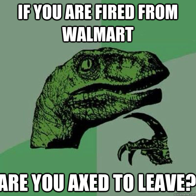 If you are fired from walmart are you axed to leave?