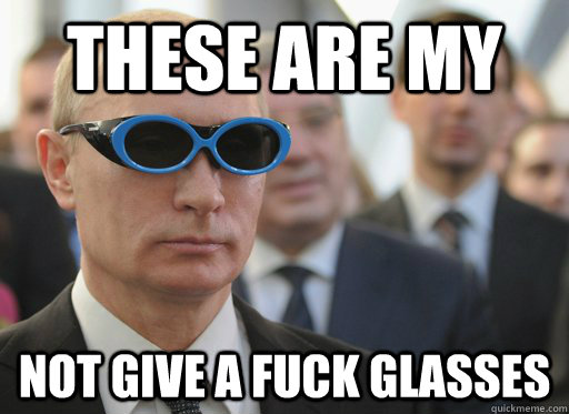 These are my Not Give a fuck glasses  Putin