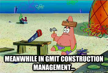 meanwhile in gmit construction management...  I have no idea what Im doing - Patrick Star