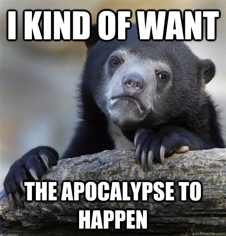 I kind of want the apocalypse to happen - I kind of want the apocalypse to happen  Confession Bear