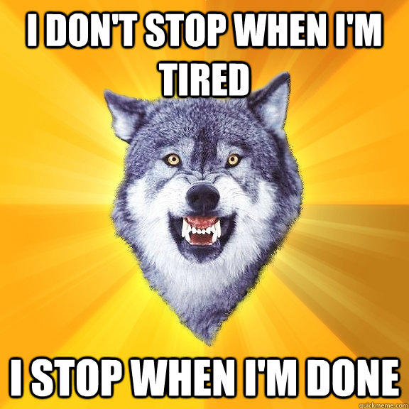 i don't stop when i'm tired i stop when i'm done  Courage Wolf