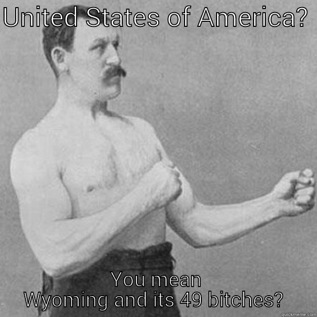 UNITED STATES OF AMERICA?  YOU MEAN WYOMING AND ITS 49 BITCHES?  overly manly man