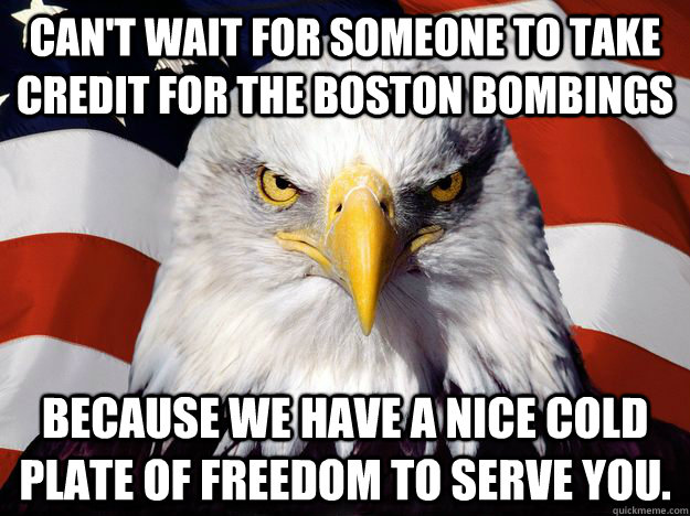 Can't wait for someone to take credit for the Boston Bombings Because we have a nice cold plate of FREEDOM to serve you.