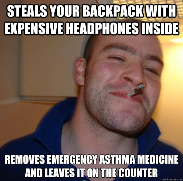 Steals your backpack with expensive headphones inside removes emergency asthma medicine and leaves it on the counter - Steals your backpack with expensive headphones inside removes emergency asthma medicine and leaves it on the counter  Misc