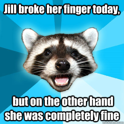 Jill broke her finger today,   but on the other hand she was completely fine - Jill broke her finger today,   but on the other hand she was completely fine  Lame Pun Coon