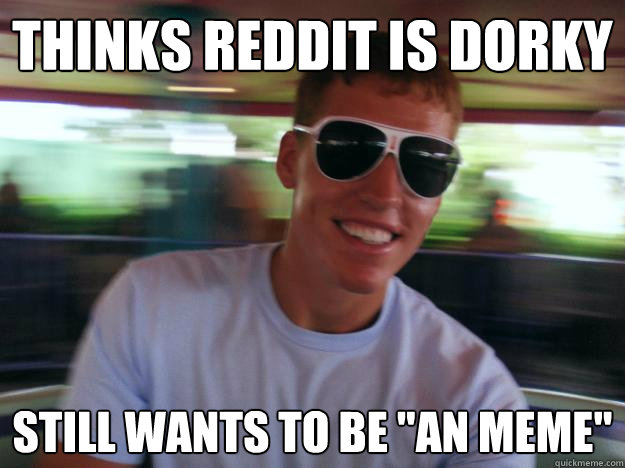 Thinks reddit is dorky still wants to be