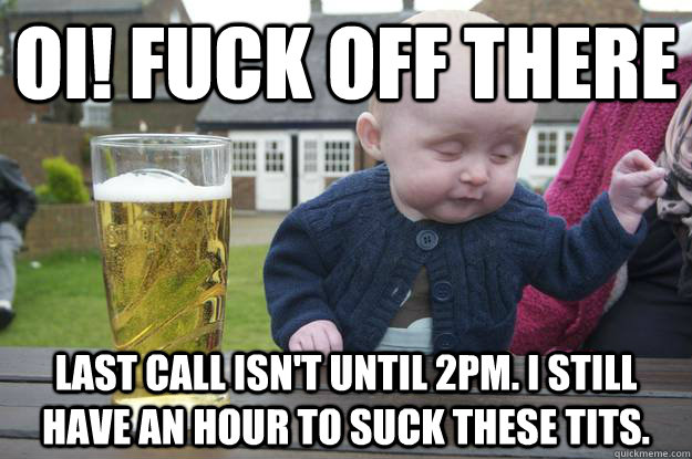 oi! fuck off there last call isn't until 2pm. i still have an hour to suck these tits. - oi! fuck off there last call isn't until 2pm. i still have an hour to suck these tits.  drunk baby