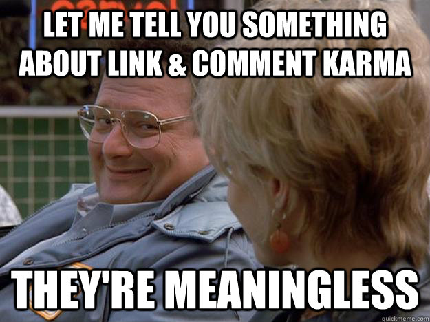 Let me tell you something about link & comment karma They're meaningless